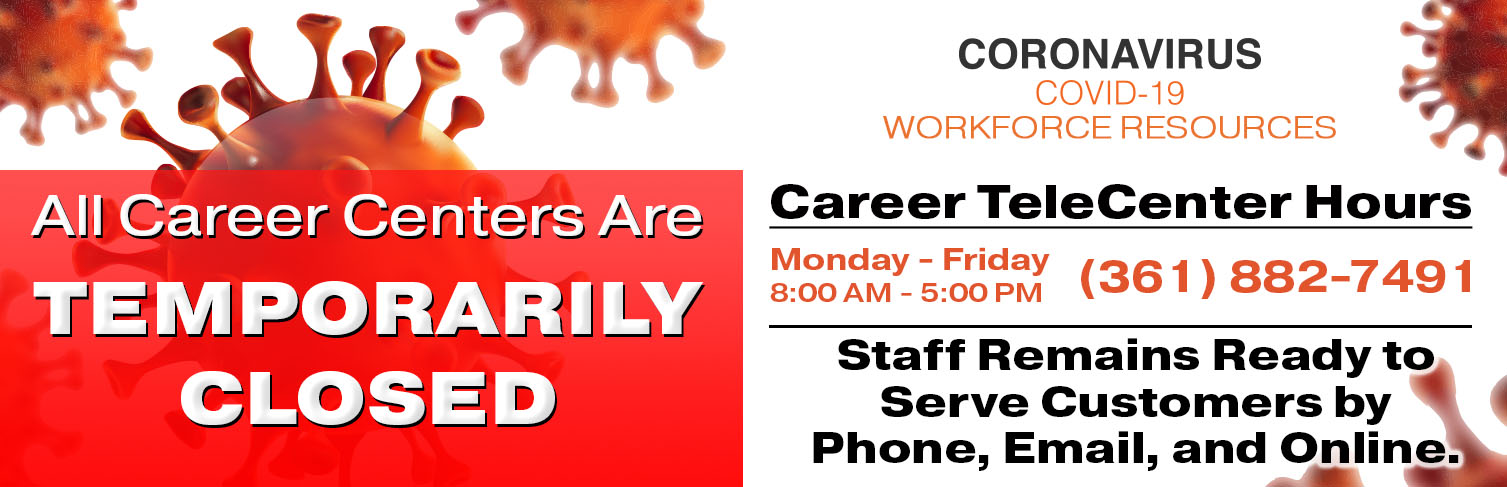 All Career Centers are temporarily closed. Staff remains ready to serve customers by phone, email and online. Call (361) 882-7491. Email info@workforcesolutionscb.org. Stay healthy and safe. We will see you soon. Thank you for your patience.