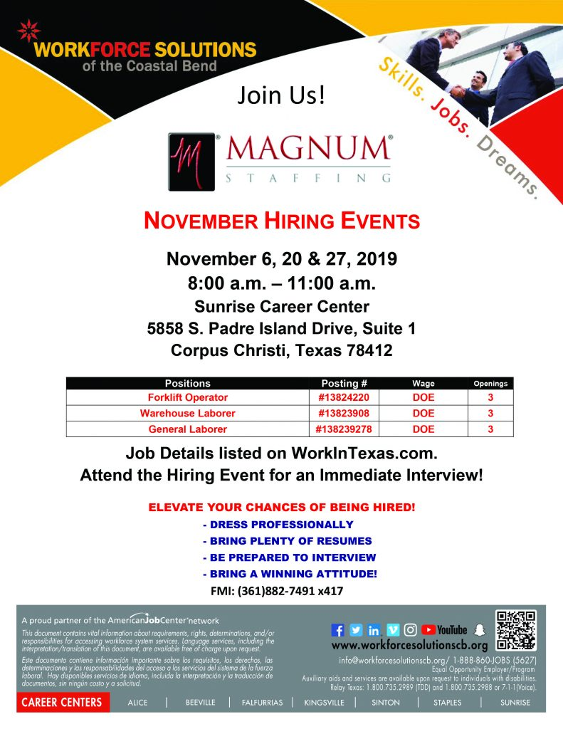 Magnum Staffing Hiring Event. November 6, 20 & 27, 2019 8:00 AM - 11:00 AM at Sunrise Career Center, 5858 S. Padre Island Drive, Suite 1, Corpus Christi, Texas 78412. Positions open are Forklift Operator (#13824220), Warehouse Laborer (#13823908) & General Laborer (#138239278)